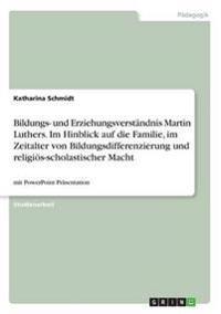 Bildungs- Und Erziehungsverstandnis Martin Luthers. Im Hinblick Auf Die Familie, Im Zeitalter Von Bildungsdifferenzierung Und Religios-Scholastischer Macht