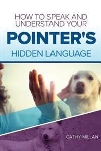 How to Speak and Understand Your Pointer's Hidden Language: Fun and Fascinating Guide to the Inner World of Dogs