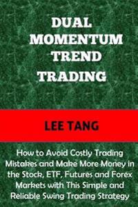 Dual Momentum Trend Trading: How to Avoid Costly Trading Mistakes and Make More Money in the Stock, Etf, Futures and Forex Markets with This Simple