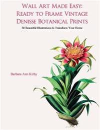 Wall Art Made Easy: Ready to Frame Vintage Denisse Botanical Prints: 30 Beautiful Illustrations to Transform Your Home