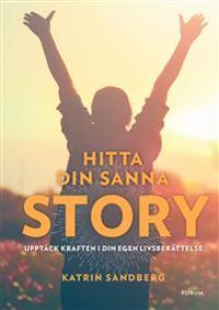 Hitta din sanna story : Upptäck kraften i din egen livsberättelse!