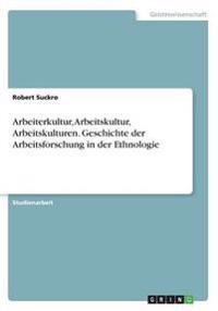 Arbeiterkultur, Arbeitskultur, Arbeitskulturen.Geschichte Der Arbeitsforschung in Der Ethnologie