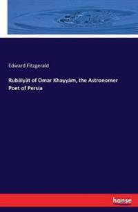 Rubáiyát of Omar Khayyám, the Astronomer Poet of Persia