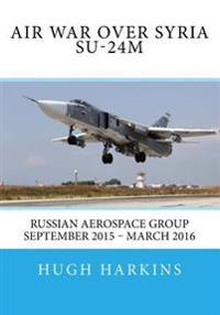 Air War Over Syria - Su-24m: Russian Aerospace Group September 2015 - March 2016
