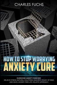 How to Stop Worrying Anxiety Cure: Overcome Anxiety Forever! Relieve Stress, Natrual Solutions, Gain Rest, Peace of Mind, and Have a Worry Free Life.