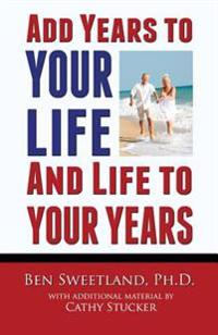 Add Years to Your Life and Life to Your Years: Live a Longer and Better Life