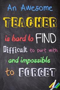 Teacher Notebook: An Awesome Teacher Is Hard to Find, Difficult to Part With, and Impossible to Forget Journal for Teacher Gift Messages