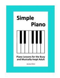 Simple Piano: Piano Lessons for the Busy and Musically-Inept Adult
