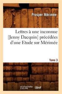Lettres a Une Inconnue [Jenny Dacquin]. Precedees D'Une Etude Sur Merimee. Tome 3 (Ed.18..)