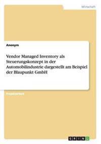 Vendor Managed Inventory ALS Steuerungskonzept in Der Automobilindustrie Dargestellt Am Beispiel Der Blaupunkt Gmbh