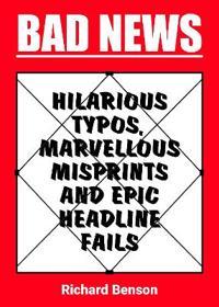 Bad News: Hilarious Typos, Marvellous Misprints and Epic Headline Fails
