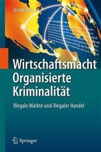 Wirtschaftsmacht Organisierte Kriminalitat: Illegale Markte Und Illegaler Handel