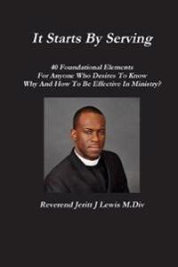 It Starts by Serving 40 Foundational Elements for Anyone Who Desires to Know Why and How to be Effective in Ministry?