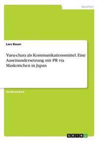 Yuru-Chara ALS Kommunikationsmittel. Eine Auseinandersetzung Mit PR Via Maskottchen in Japan