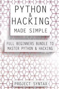 Python and Hacking Made Simple: Full Beginners Bundle to Master Python & Hacking (2 Manuscripts in 1)