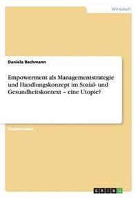 Empowerment ALS Managementstrategie Und Handlungskonzept Im Sozial- Und Gesundheitskontext - Eine Utopie?