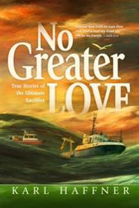 No Greater Love: True Stories of the Ultimate Sacrifice