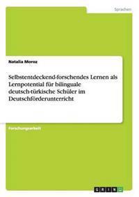 Selbstentdeckend-Forschendes Lernen ALS Lernpotential Fur Bilinguale Deutsch-Turkische Schuler Im Deutschforderunterricht