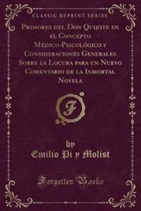 Primores del Don Quijote en el Concepto Médico-Psicológico y Consideraciones Generales Sobre la Locura para un Nuevo Comentario de la Inmortal Novela (Classic Reprint)