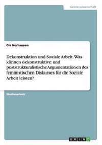 Dekonstruktion Und Soziale Arbeit. Was Konnen Dekonstruktive Und Poststrukturalistische Argumentationen Des Feministischen Diskurses Fur Die Soziale Arbeit Leisten?