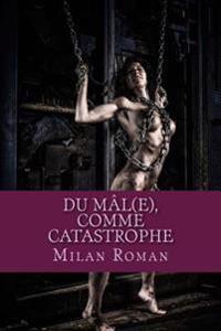 Du Mal(e), Comme Catastrophe: Pamphlet Pour Les Corps/Ames/Femmes
