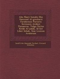 Abu Nasri Isma¿lis Ebn Hammad Al-gieuharii Farabiensis Purioris Sermonis Arabici Thesaurus, Vulgo Dictus Kitab Al-¿i¿a¿, Id Est Liber Sehah, Siue Lexi