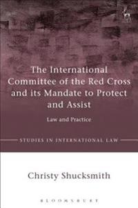 International Committee of the Red Cross and its Mandate to Protect and Assist