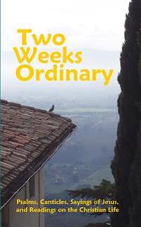 Two Weeks Ordinary: Psalms, Canticles, Sayings of Jesus, and Readings on the Christian Life