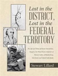 Lost In the District, Lost In the Federal Territory: The Life and Times of Doctor David Ross, Surgeon, Sot Weed Factor, Importer of Human Labor, of Bladensburg, Maryland, and Related Individuals