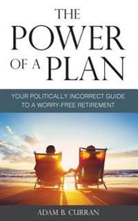 The Power of a Plan: Your Politically Incorrect Guide to a Worry-Free Retirement