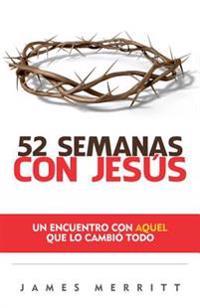 52 Semanas Con Jesus: Un Encuento Con Aquel Que Lo Cambio Todo