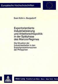 Exportorientierte Industrialisierung Und Arbeitsrechtspolitik in Der Spaetphase Des Marcos-Regimes: Die Situation Der Industriearbeiter in Den Exportp