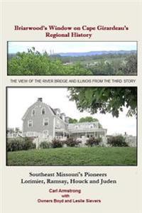 Briarwood's Window on Cape Girardeau's Regional History: Missouri's Lorimier, Ramsay, Houck and Juden Pioneers