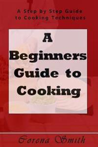 A Beginners Guide to Cooking: A Step by Step Guide to Cooking Techniques