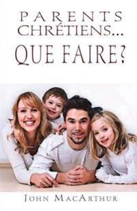 Parents Chretiens... Que Faire ? (Successful Christian Parenting)