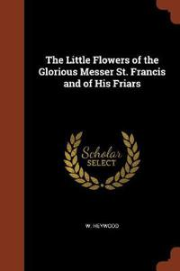 The Little Flowers of the Glorious Messer St. Francis and of His Friars