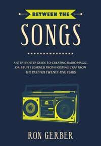 Between the Songs: A Step-By-Step Guide to Creating Radio Magic, Or: Stuff I Learned from Hosting Crap from the Past for Twenty-Five Year