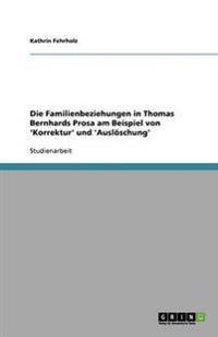 Die Familienbeziehungen in Thomas Bernhards Prosa Am Beispiel Von 'korrektur' Und 'ausloeschung'