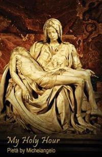 My Holy Hour - Michelangelo's Pieta: A Devotional Prayer Journal