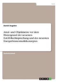 Areal- Und Objektnetze VOR Dem Hintergrund Der Neuesten Eugh-Rechtsprechung Und Des Neuesten Energiebinnenmarktkonzeptes