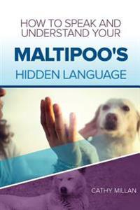 How to Speak and Understand Your Maltipoo's Hidden Language: Fun and Fascinating Guide to the Inner World of Dogs