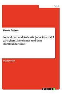 Individuum Und Kollektiv: John Stuart Mill Zwischen Liberalismus Und Dem Kommunitarismus