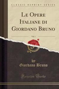 Le Opere Italiane di Giordano Bruno, Vol. 1 (Classic Reprint)