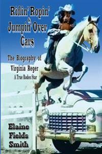 Ridin' Ropin' & Jumpin' Over Cars: The Biography of Virginia Reger - A True Rodeo Star