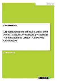 """Die Identitatssuche Im Frankoantillischen Raum - Eine Analyse Anhand Des Romans """"Un Dimanche Au Cachot"""" Von Patrick Chamoiseau"""