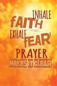 Inhale Faith Exhale Fear. Prayer Makes It Clear: Christian Message Writing Journal Lined, Diary, Notebook for Men & Women