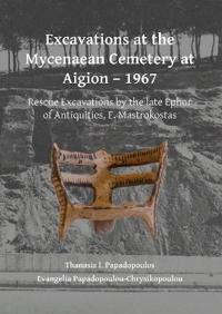 Excavations at the Mycenaean Cemetery at Aigion - 1967: Rescue Excavations by the Late Ephor of Antiquities, E. Mastrokostas