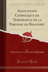 Association Catholique de Tempérance de la Paroisse de Beauport (Classic Reprint)