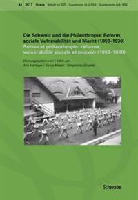 Die Schweiz Und Die Philanthropie /Suisse Et Philanthropie: Reform, Soziale Vulnerabilitat Und Macht (1850-1930)/Reforme, Vulnerabilite Sociale Et Pou