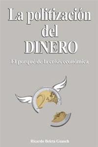 La Politizacion del Dinero: El Porque de la Crisis Economica